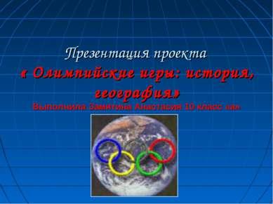 Презентация проекта « Олимпийские игры: история, география» Выполнила Замятин...