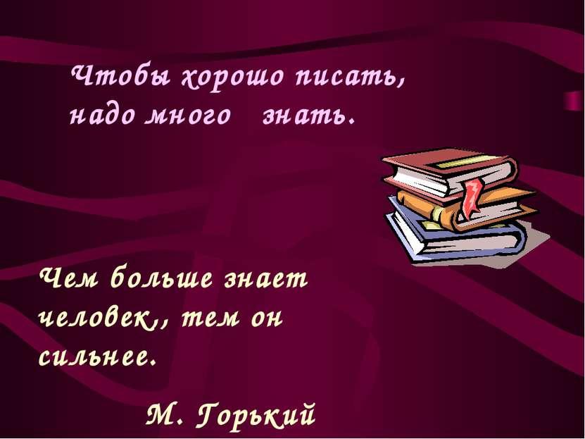 Чем больше знает человек,, тем он сильнее. М. Горький Чтобы хорошо писать, на...