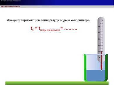 t1 = tводы начальная = ……… Измерьте термометром температуру воды в калориметре.