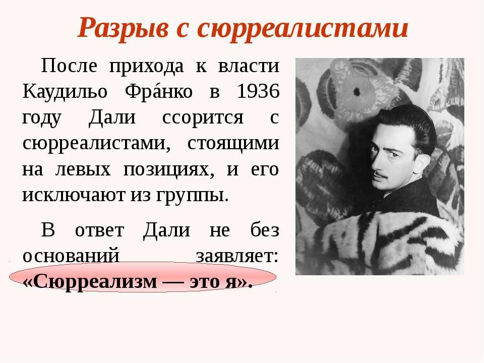Разрыв с сюрреалистами После прихода к власти Каудильо Фрáнко в 1936 году Дал...