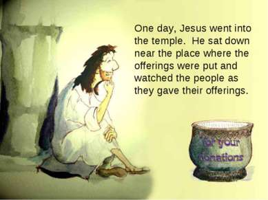 One day, Jesus went into the temple. He sat down near the place where the off...