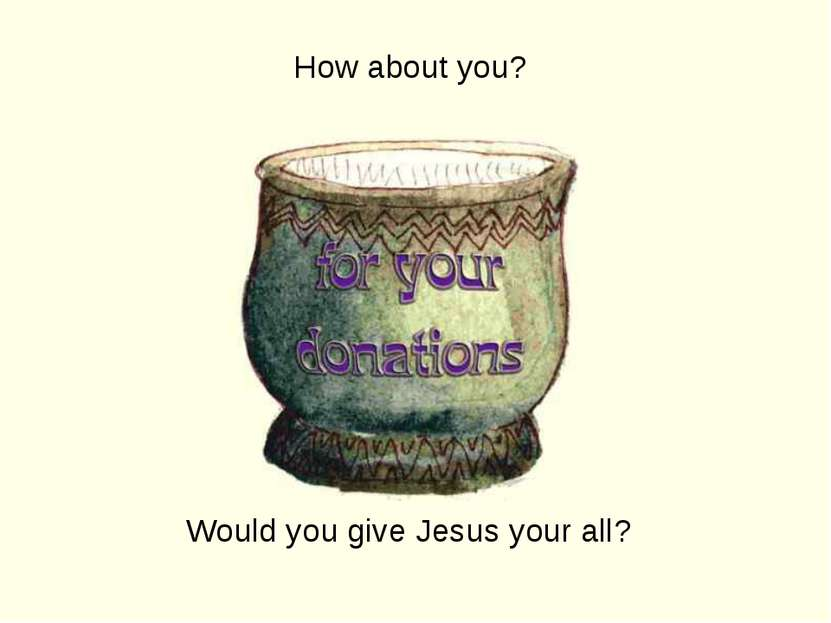 How about you? Would you give Jesus your all?