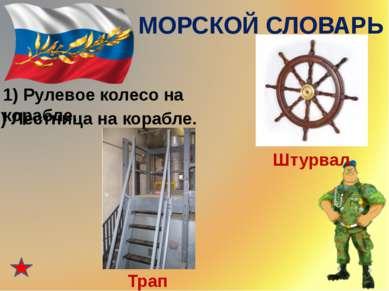 МОРСКОЙ СЛОВАРЬ 1) Рулевое колесо на корабле. Штурвал 2) Лестница на корабле....