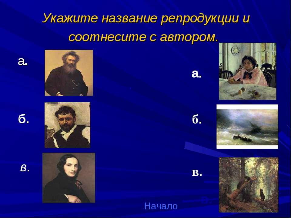 Укажите название репродукции и соотнесите с автором. а. б. в. а. . б. в. Нача...