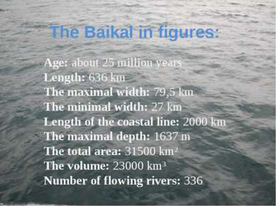 The Baikal in figures: Age: about 25 million years Length: 636 km The maximal...