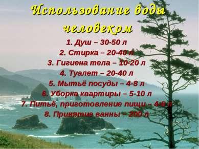 Использование воды человеком 1. Душ – 30-50 л 2. Стирка – 20-40 л 3. Гигиена ...