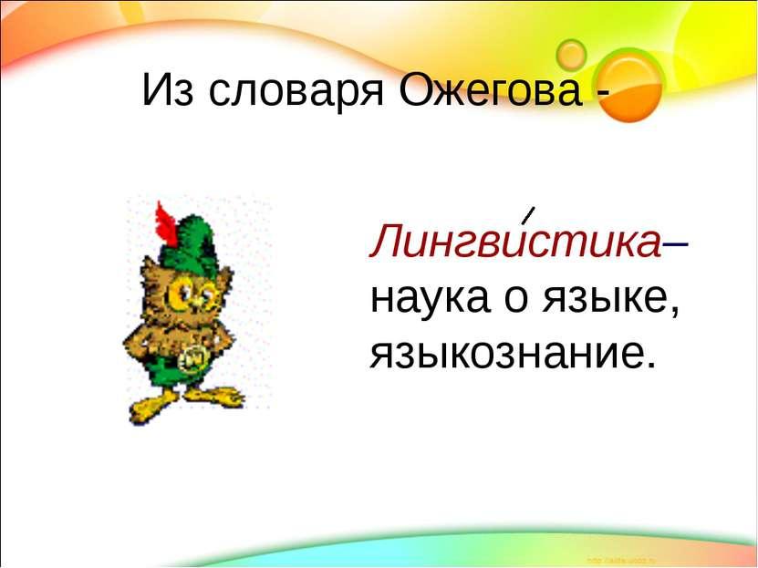 Из словаря Ожегова - Лингвистика– наука о языке, языкознание.
