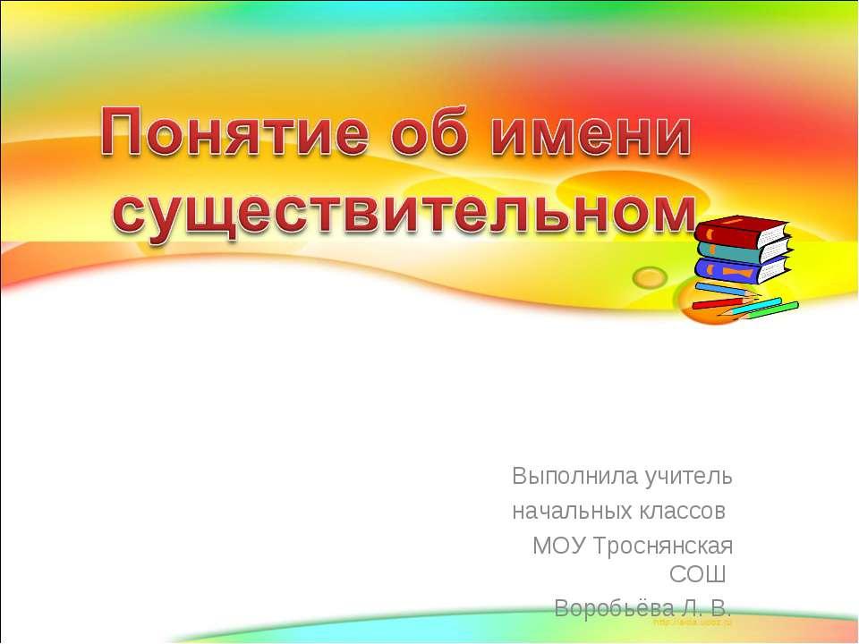 Выполнила учитель начальных классов МОУ Троснянская СОШ Воробьёва Л. В.