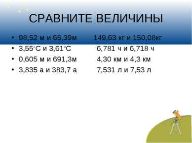 СРАВНИТЕ ВЕЛИЧИНЫ 98,52 м и 65,39м 149,63 кг и 150,08кг 3,55 С и 3,61 С 6,781...