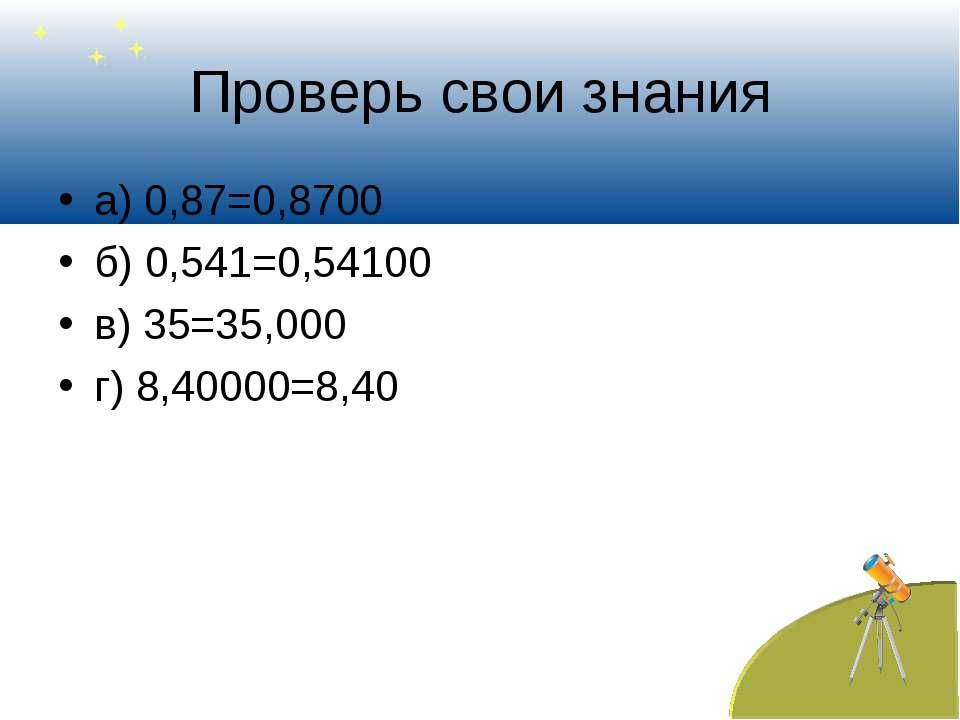 Проверь свои знания а) 0,87=0,8700 б) 0,541=0,54100 в) 35=35,000 г) 8,40000=8,40