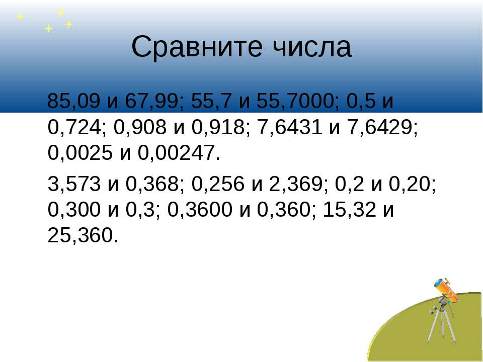 Сравните числа 85,09 и 67,99; 55,7 и 55,7000; 0,5 и 0,724; 0,908 и 0,918; 7,6...