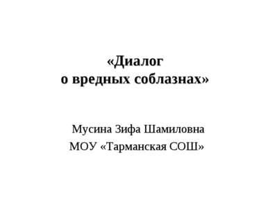 «Диалог о вредных соблазнах» Мусина Зифа Шамиловна МОУ «Тарманская СОШ»