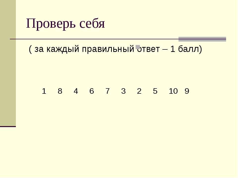 Проверь себя ( за каждый правильный ответ – 1 балл) 1 8 4 6 7 3 2 5 10 9
