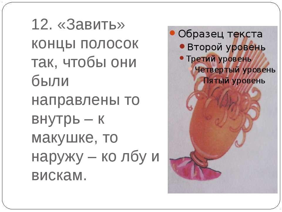 12. «Завить» концы полосок так, чтобы они были направлены то внутрь – к макуш...