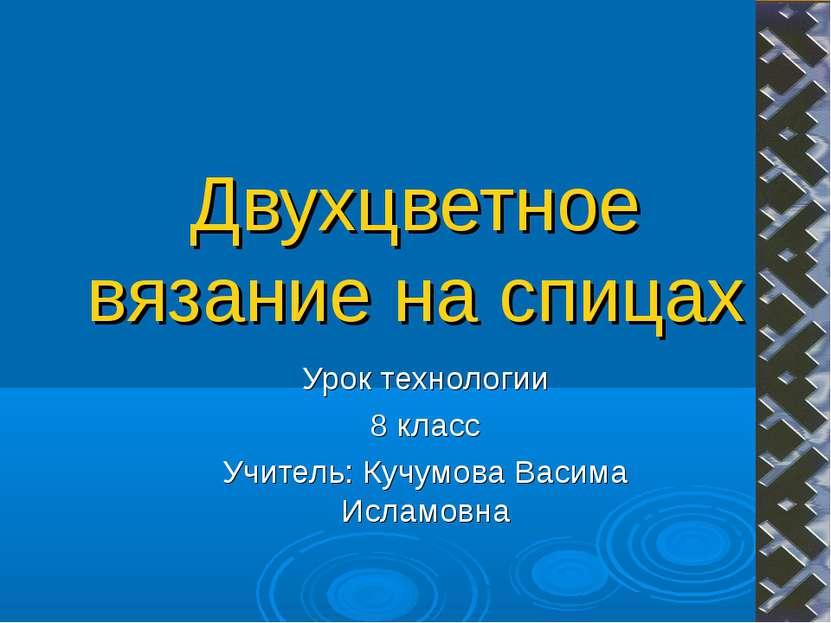 Двухцветное вязание на спицах Урок технологии 8 класс Учитель: Кучумова Васим...