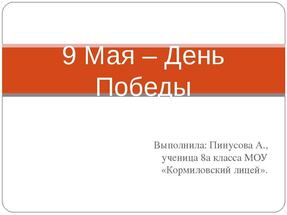 Выполнила: Пинусова А., ученица 8а класса МОУ «Кормиловский лицей». 9 Мая – Д...