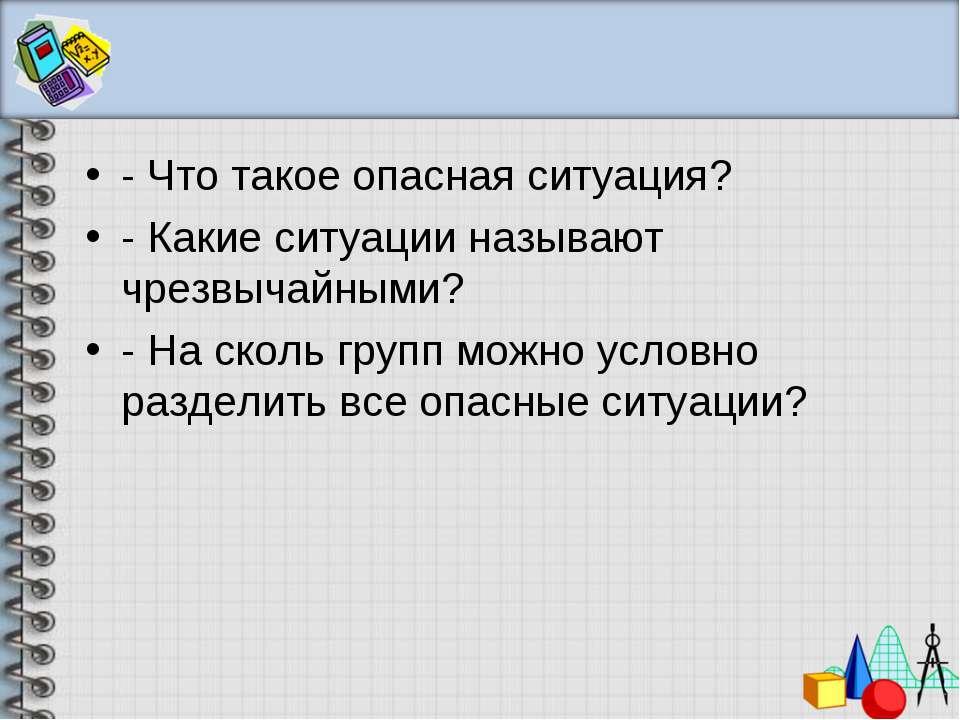 - Что такое опасная ситуация? - Какие ситуации называют чрезвычайными? - На с...