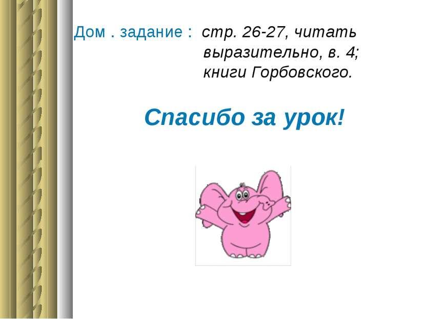 Дом . задание : стр. 26-27, читать выразительно, в. 4; книги Горбовского. Спа...