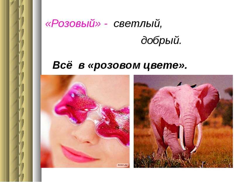 «Розовый» - светлый, добрый. Всё в «розовом цвете».