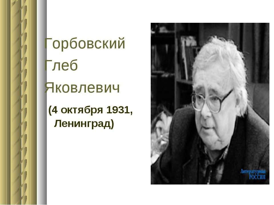 Горбовский Глеб Яковлевич (4 октября 1931, Ленинград)