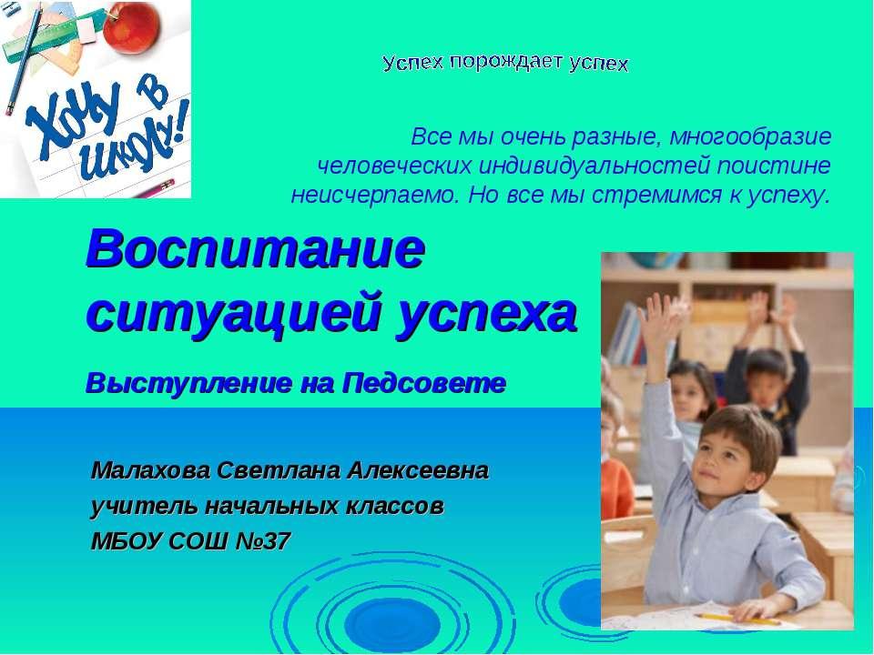 Воспитание ситуацией успеха Выступление на Педсовете Малахова Светлана Алексе...