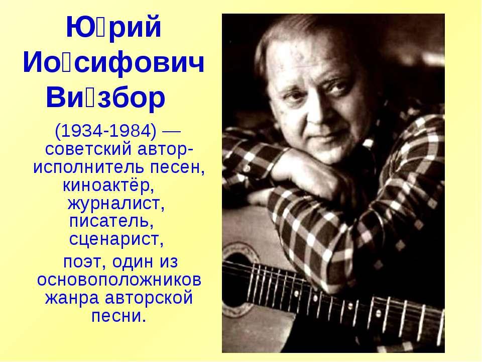 Ю рий Ио сифович Ви збор (1934-1984)— советский автор-исполнитель песен, ки...