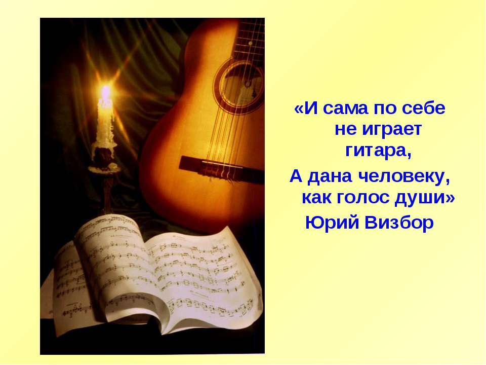 «И сама по себе не играет гитара, А дана человеку, как голос души» Юрий Визбор