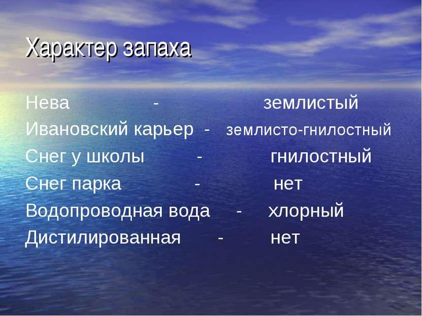 Характер запаха Нева - землистый Ивановский карьер - землисто-гнилостный Снег...