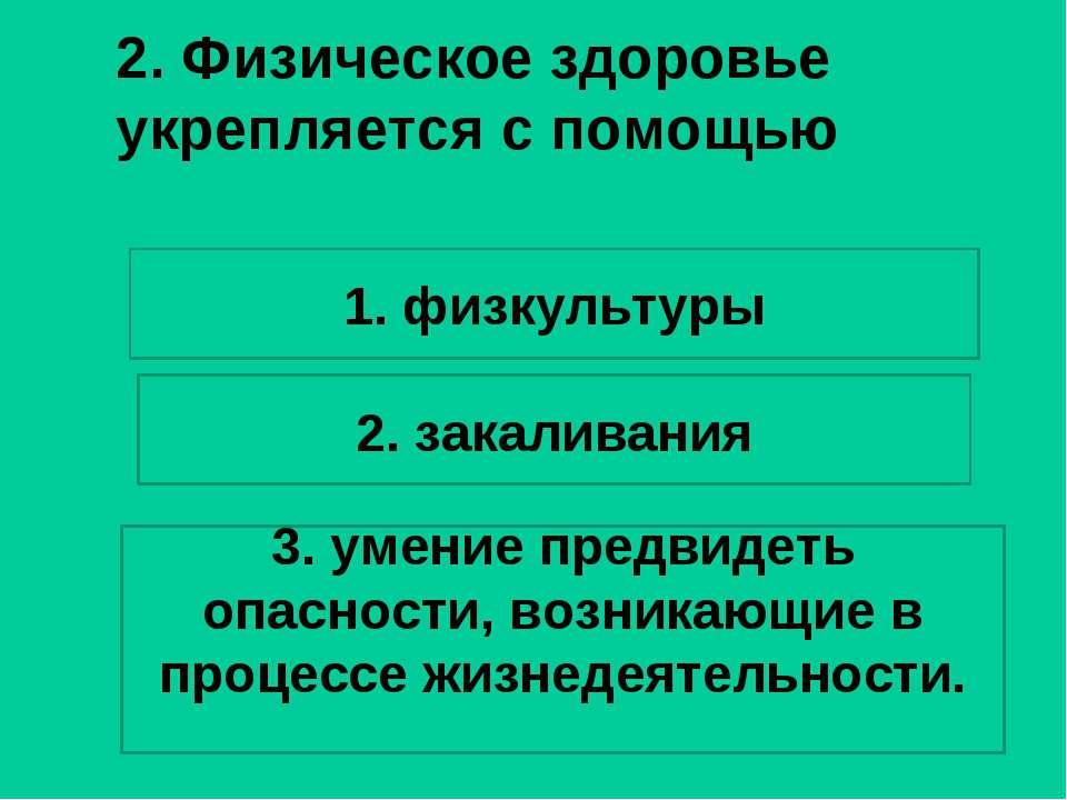 2. Физическое здоровье укрепляется с помощью 1. физкультуры 2. закаливания 3....