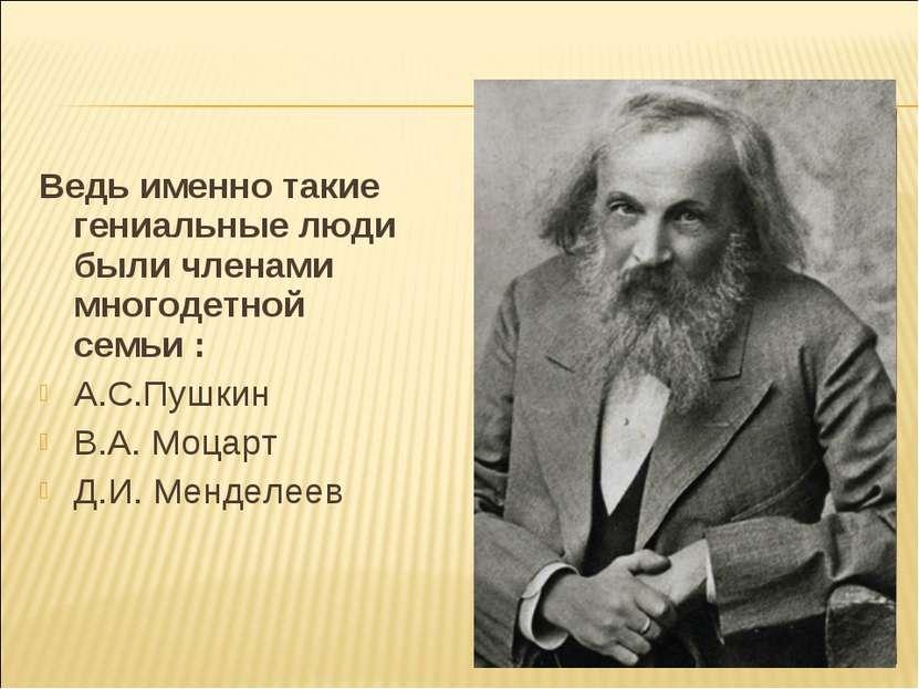 Ведь именно такие гениальные люди были членами многодетной семьи : А.С.Пушкин...
