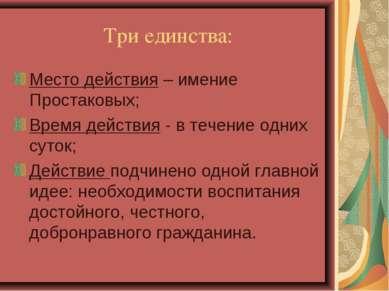 Три единства: Место действия – имение Простаковых; Время действия - в течение...