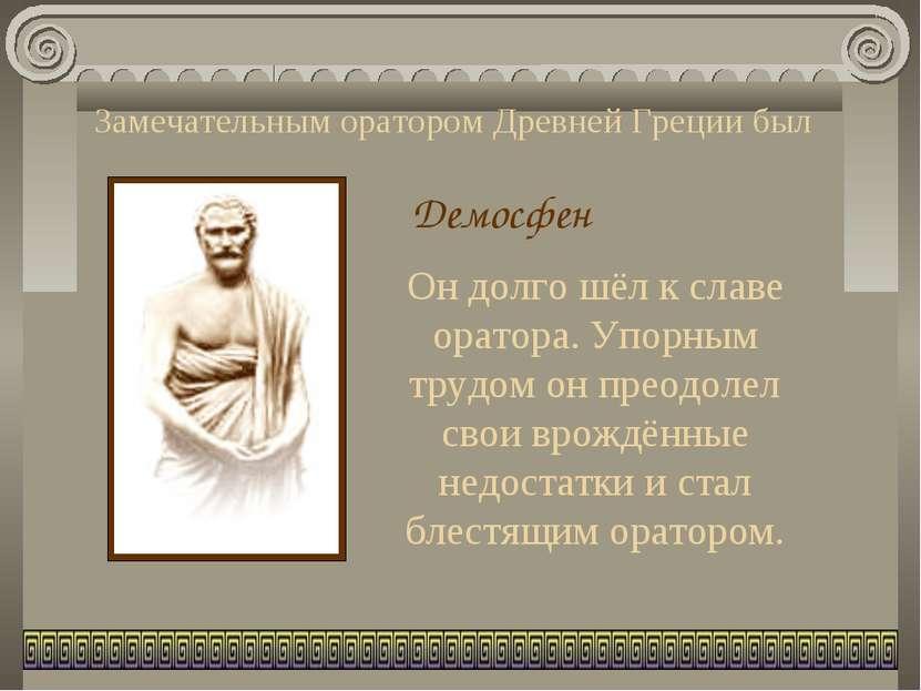 Замечательным оратором Древней Греции был Демосфен Он долго шёл к славе орато...