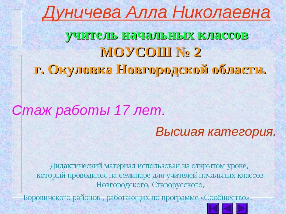 Дуничева Алла Николаевна учитель начальных классов МОУСОШ № 2 г. Окуловка Нов...