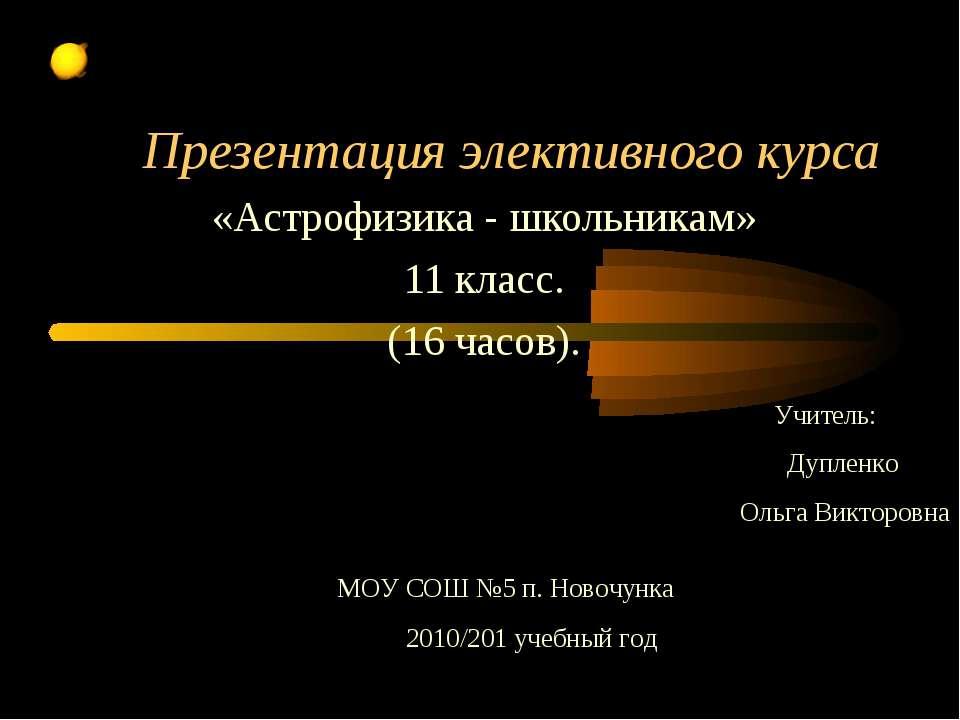 Презентация элективного курса «Астрофизика - школьникам» 11 класс. (16 часов)...