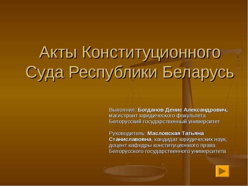 Акты Конституционного Суда Республики Беларусь Выполнил: Богданов Денис Алекс...