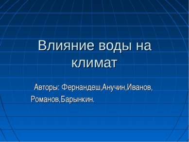 Влияние воды на климат Авторы: Фернандеш,Анучин,Иванов, Романов,Барынкин.