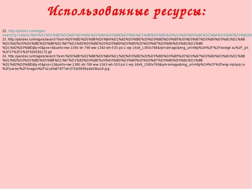 Использованные ресурсы: 22. http://yandex.ru/images/search?p=1&text=%D1%81%D0...