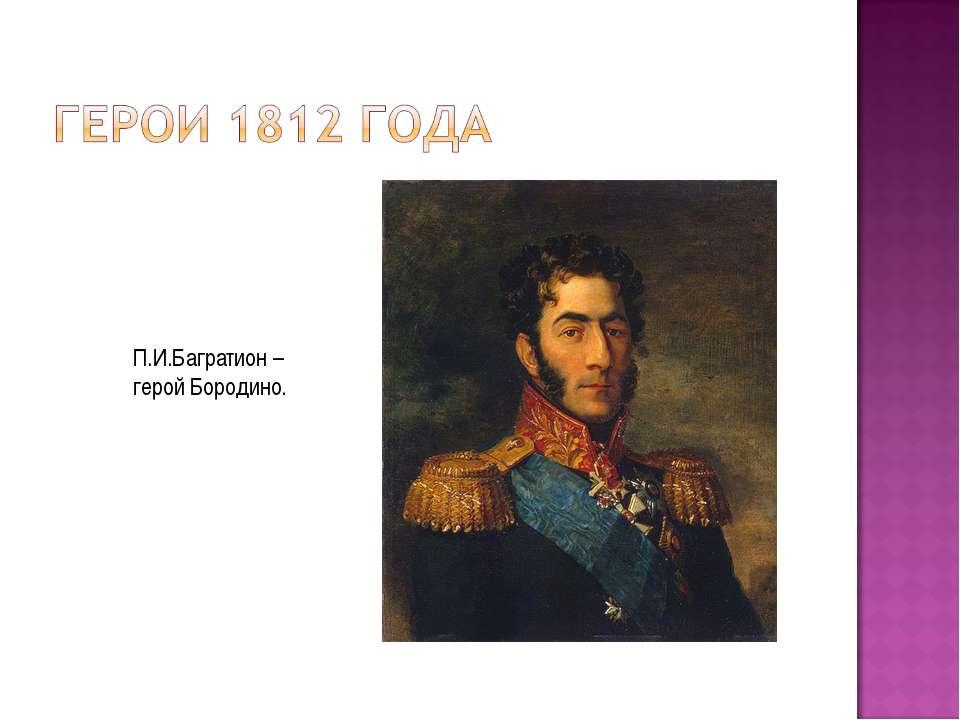 П.И.Багратион – герой Бородино.