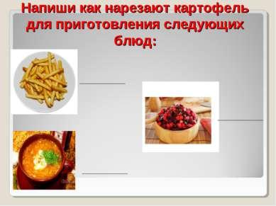 Напиши как нарезают картофель для приготовления следующих блюд: