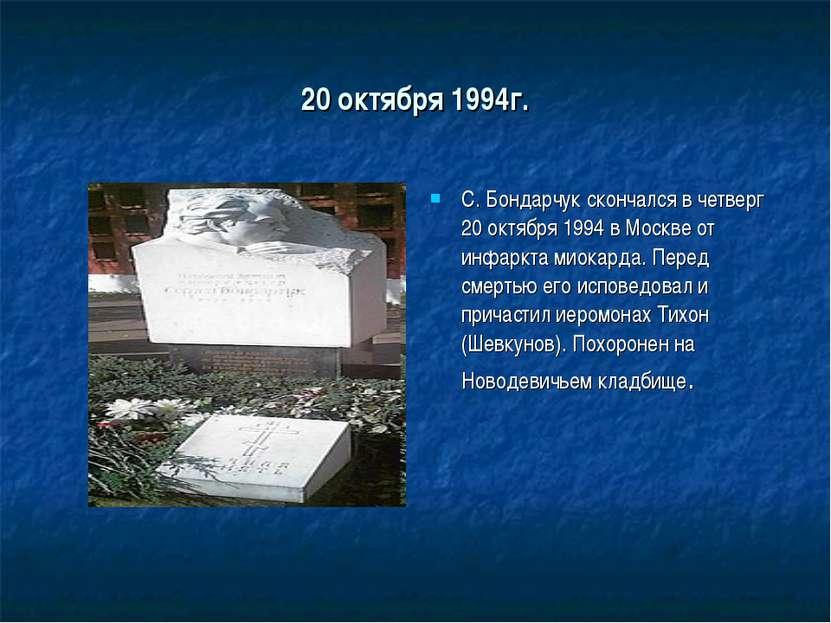 20 октября 1994г. С. Бондарчук скончался в четверг 20 октября 1994 в Москве о...