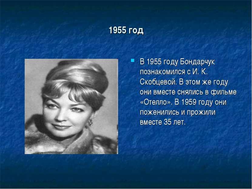1955 год В 1955 году Бондарчук познакомился с И. К. Скобцевой. В этом же году...