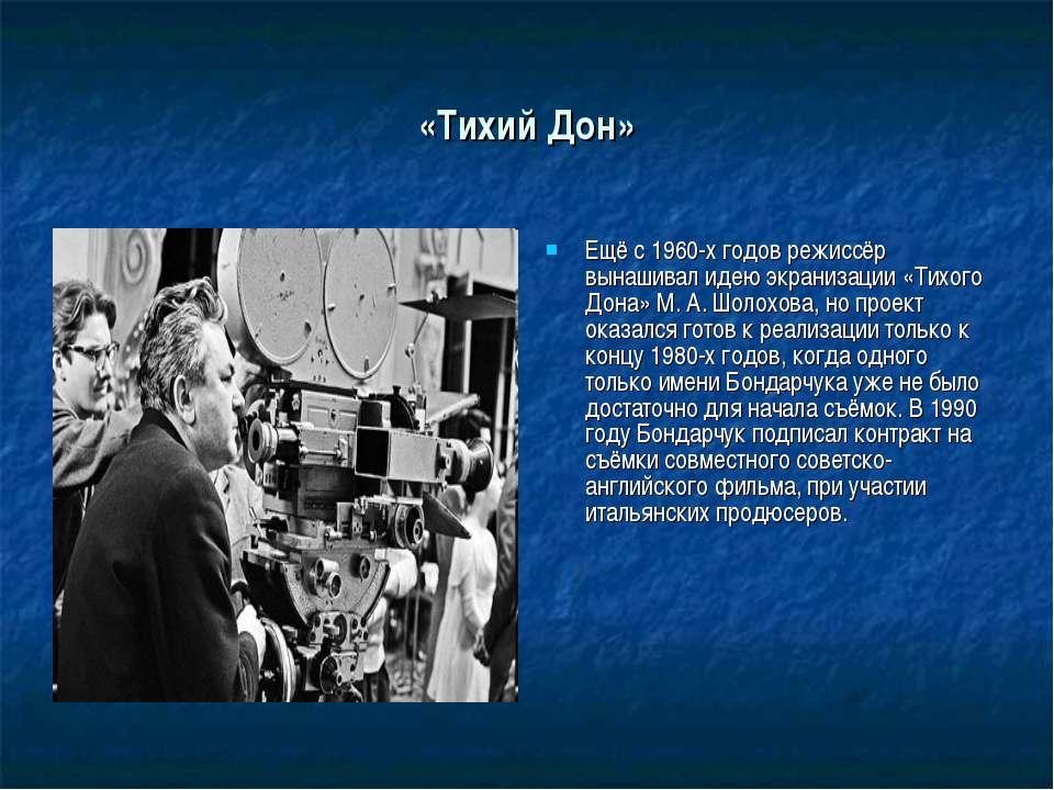 «Тихий Дон» Ещё с 1960-х годов режиссёр вынашивал идею экранизации «Тихого До...