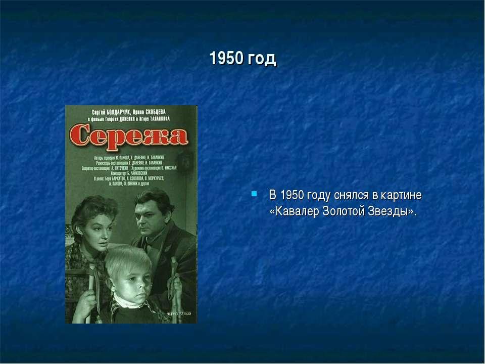 1950 год В 1950 году снялся в картине «Кавалер Золотой Звезды».