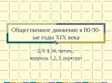 Общественное движение в 80-90-ые годы XIX века Д/З: § 34, читать, вопросы 1,2...