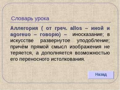 Словарь урока Аллегория ( от греч. allos – иной и agoreuo – говорю) – иносказ...