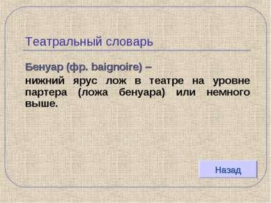 Театральный словарь Бенуар (фр. baignoire) – нижний ярус лож в театре на уров...