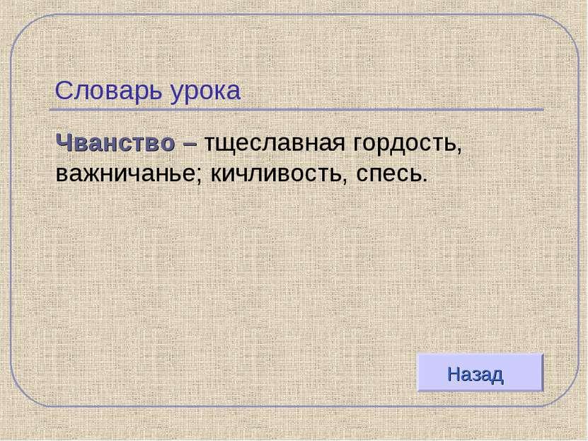 Словарь урока Чванство – тщеславная гордость, важничанье; кичливость, спесь. ...