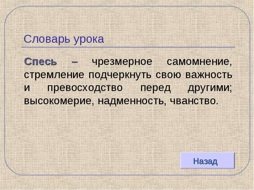 Словарь урока Спесь – чрезмерное самомнение, стремление подчеркнуть свою важн...