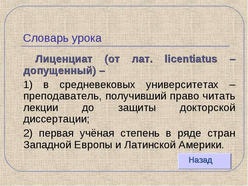 Словарь урока Лиценциат (от лат. licentiatus – допущенный) – 1) в средневеков...