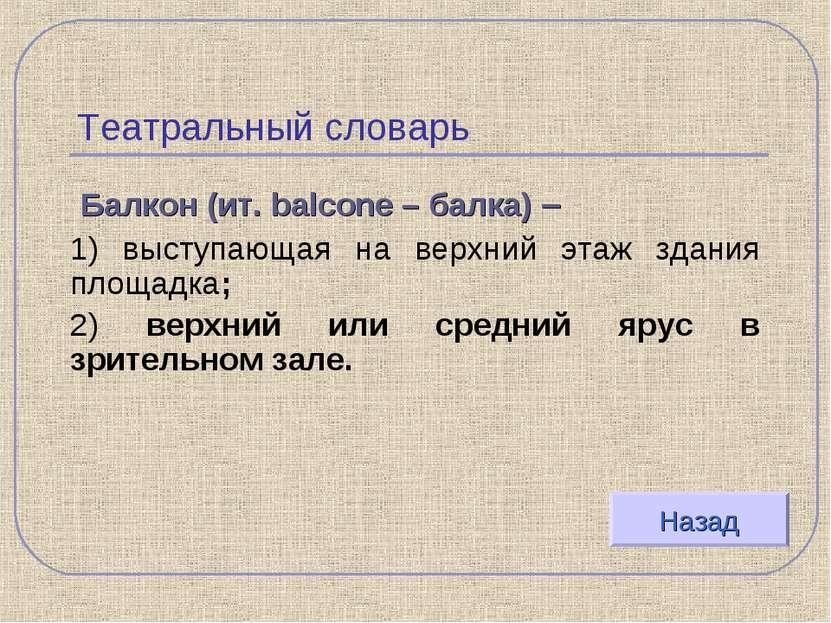 Театральный словарь Балкон (ит. balcone – балка) – 1) выступающая на верхний ...